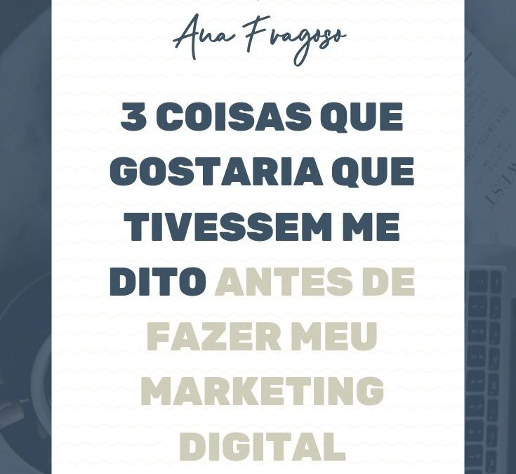 3 coisas que gostaria que tivessem me dito antes de começar a fazer meu marketing digital