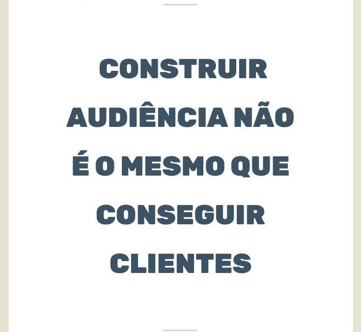 Construir audiência não é o mesmo que conseguir clientes