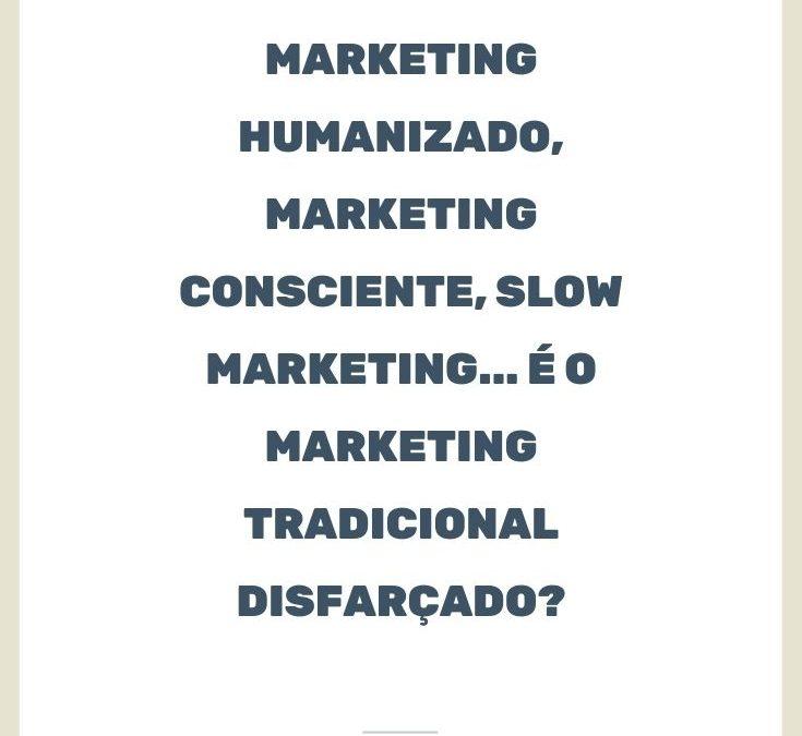 Marketing Humanizado, Marketing Consciente, Slow Marketing… é o Marketing tradicional disfarçado?
